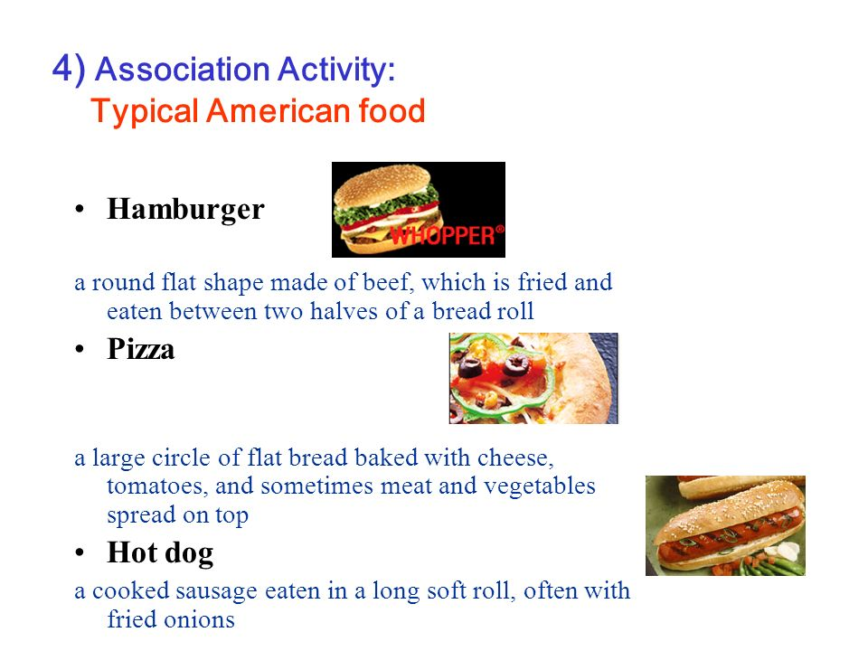 4) Association Activity: Typical American food Hamburger a round flat shape made of beef, which is fried and eaten between two halves of a bread roll Pizza a large circle of flat bread baked with cheese, tomatoes, and sometimes meat and vegetables spread on top Hot dog a cooked sausage eaten in a long soft roll, often with fried onions
