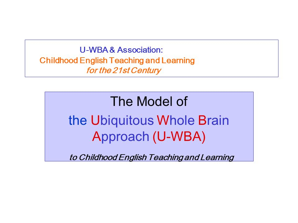U-WBA & Association: Childhood English Teaching and Learning for the 21st Century The Model of the Ubiquitous Whole Brain Approach (U-WBA) to Childhood English Teaching and Learning