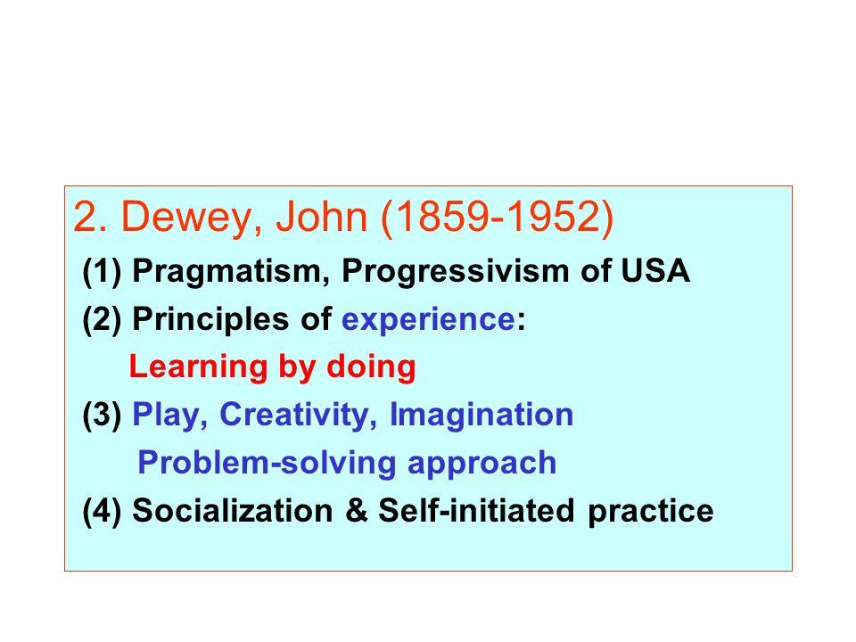 2. Dewey, John (1859-1952) (1) Pragmatism, Progressivism of USA (2) Principles of experience: Learning by doing (3) Play, Creativity, Imagination Prob