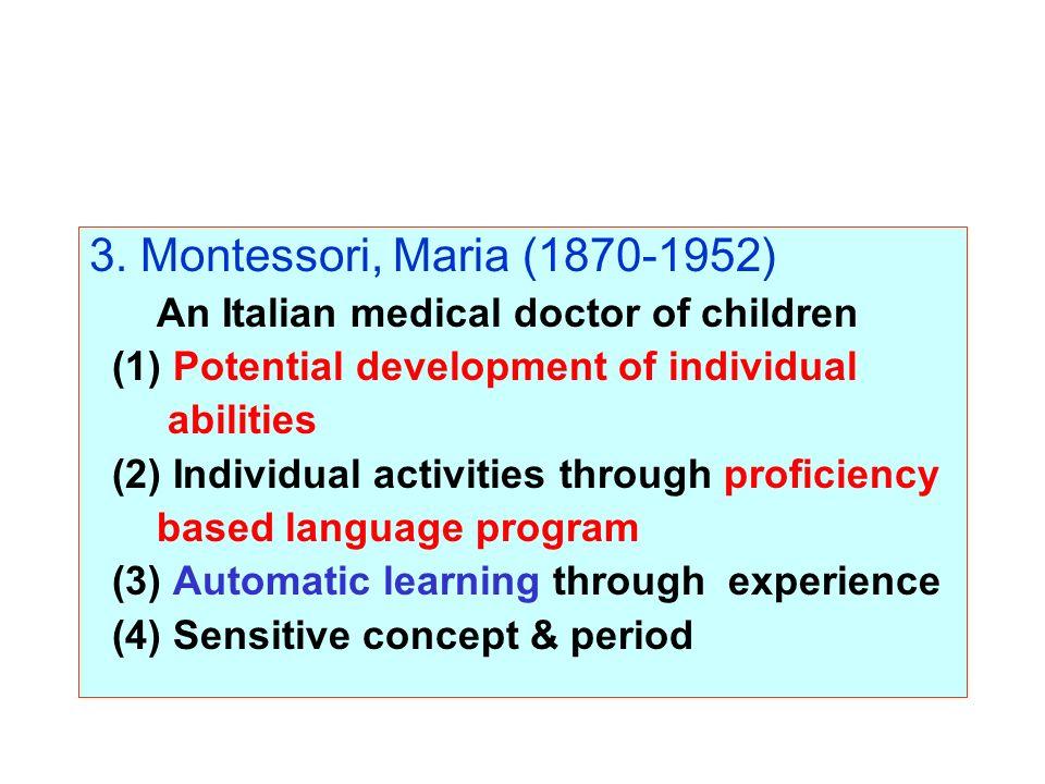 3. Montessori, Maria (1870-1952) An Italian medical doctor of children (1) Potential development of individual abilities (2) Individual activities thr