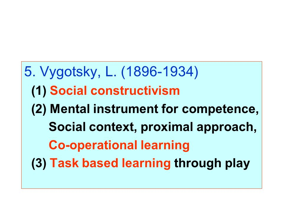 5. Vygotsky, L. (1896-1934) (1) Social constructivism (2) Mental instrument for competence, Social context, proximal approach, Co-operational learning