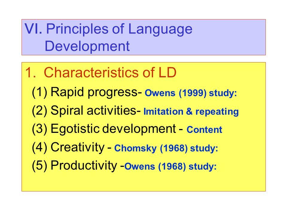VI. Principles of Language Development 1.Characteristics of LD (1) Rapid progress- Owens (1999) study: (2) Spiral activities- Imitation & repeating (3