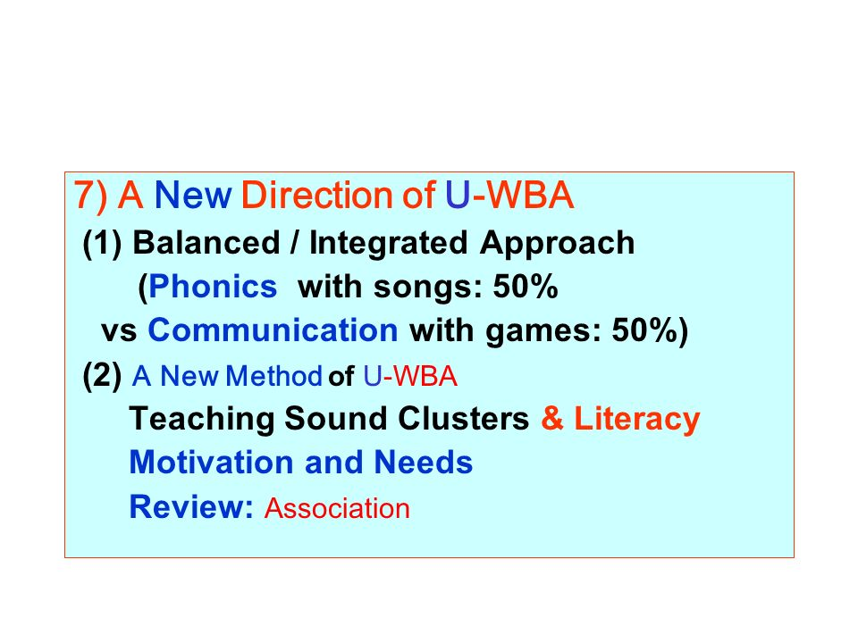 7) A New Direction of U-WBA (1) Balanced / Integrated Approach (Phonics with songs: 50% vs Communication with games: 50%) (2) A New Method of U-WBA Teaching Sound Clusters & Literacy Motivation and Needs Review: Association