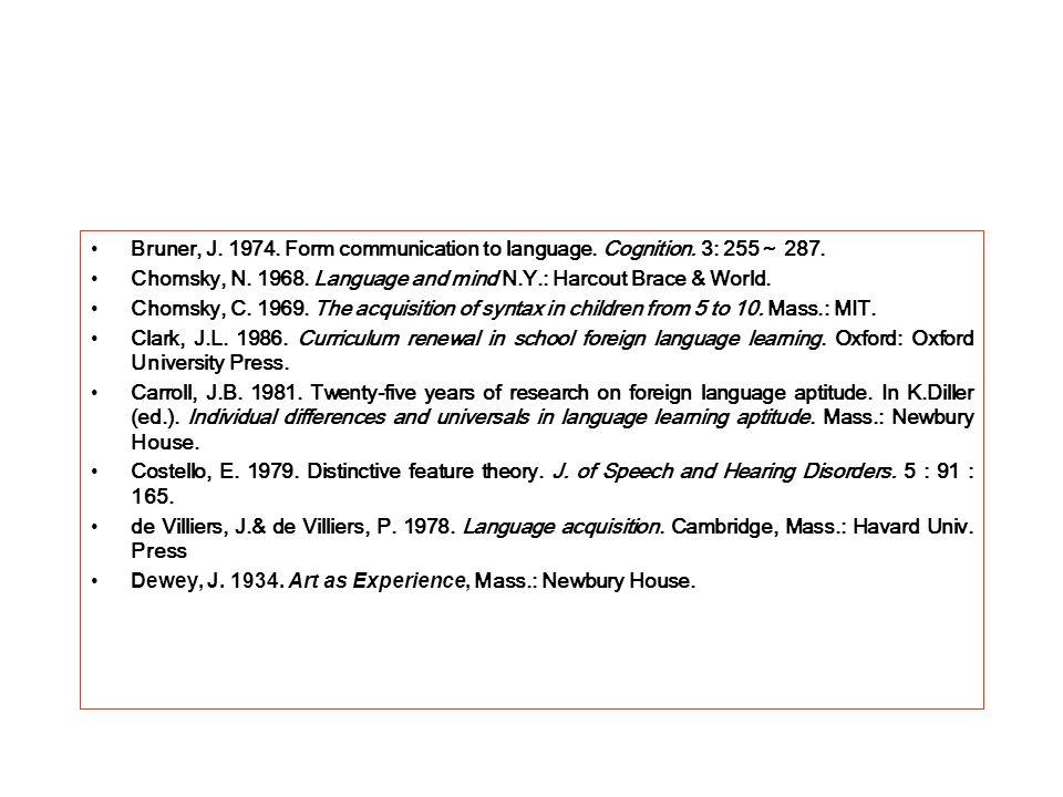 Bruner, J. 1974. Form communication to language. Cognition. 3: 255 287. Chomsky, N. 1968. Language and mind N.Y.: Harcout Brace & World. Chomsky, C. 1