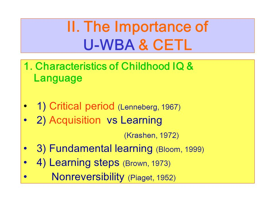II. The Importance of U-WBA & CETL 1. Characteristics of Childhood IQ & Language 1) Critical period (Lenneberg, 1967) 2) Acquisition vs Learning (Kras