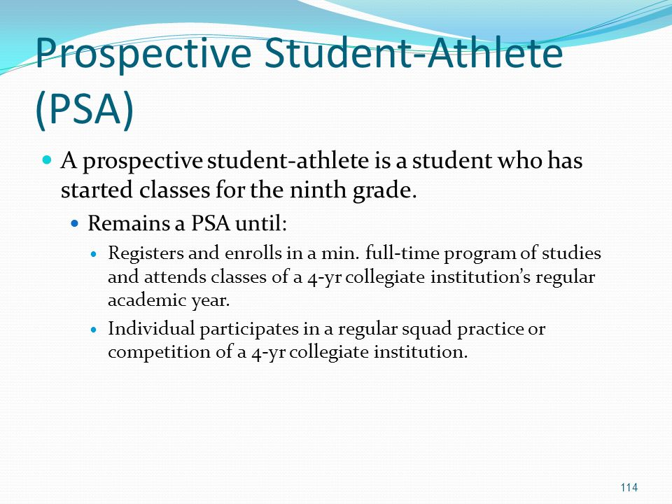 Prospective Student-Athlete (PSA) A prospective student-athlete is a student who has started classes for the ninth grade.