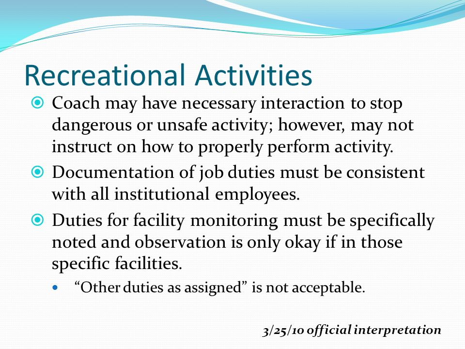 Recreational Activities Coach may have necessary interaction to stop dangerous or unsafe activity; however, may not instruct on how to properly perform activity.