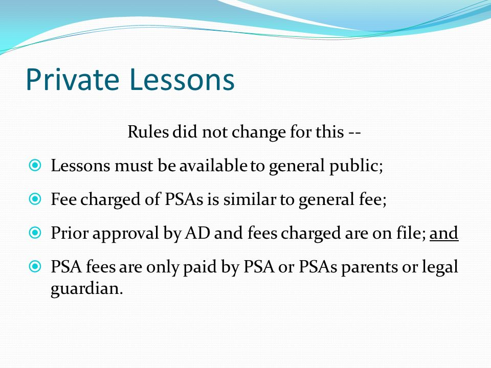 Private Lessons Rules did not change for this -- Lessons must be available to general public; Fee charged of PSAs is similar to general fee; Prior approval by AD and fees charged are on file; and PSA fees are only paid by PSA or PSAs parents or legal guardian.
