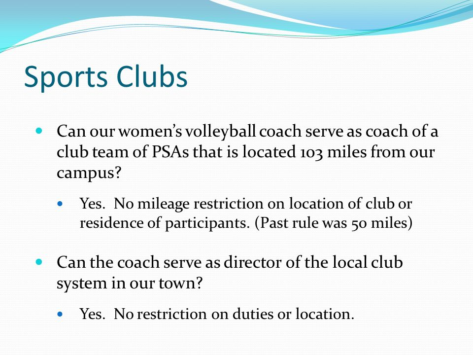 Sports Clubs Can our womens volleyball coach serve as coach of a club team of PSAs that is located 103 miles from our campus.