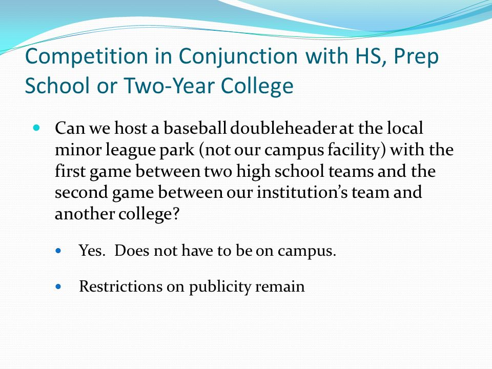 Competition in Conjunction with HS, Prep School or Two-Year College Can we host a baseball doubleheader at the local minor league park (not our campus facility) with the first game between two high school teams and the second game between our institutions team and another college.
