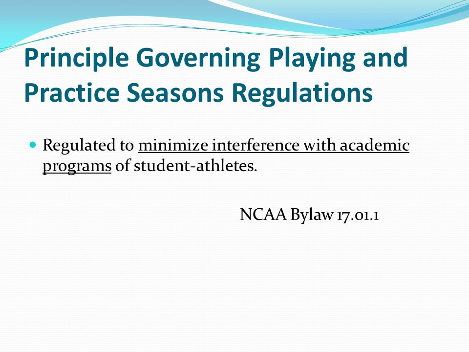 Principle Governing Playing and Practice Seasons Regulations Regulated to minimize interference with academic programs of student-athletes.