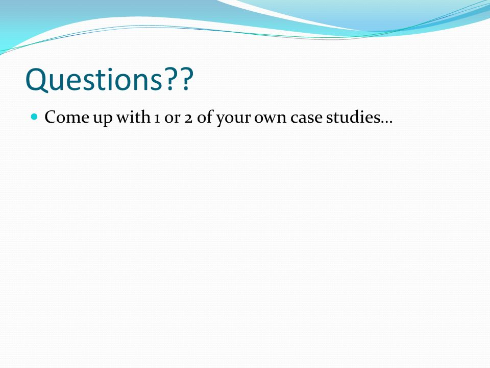 Questions Come up with 1 or 2 of your own case studies…