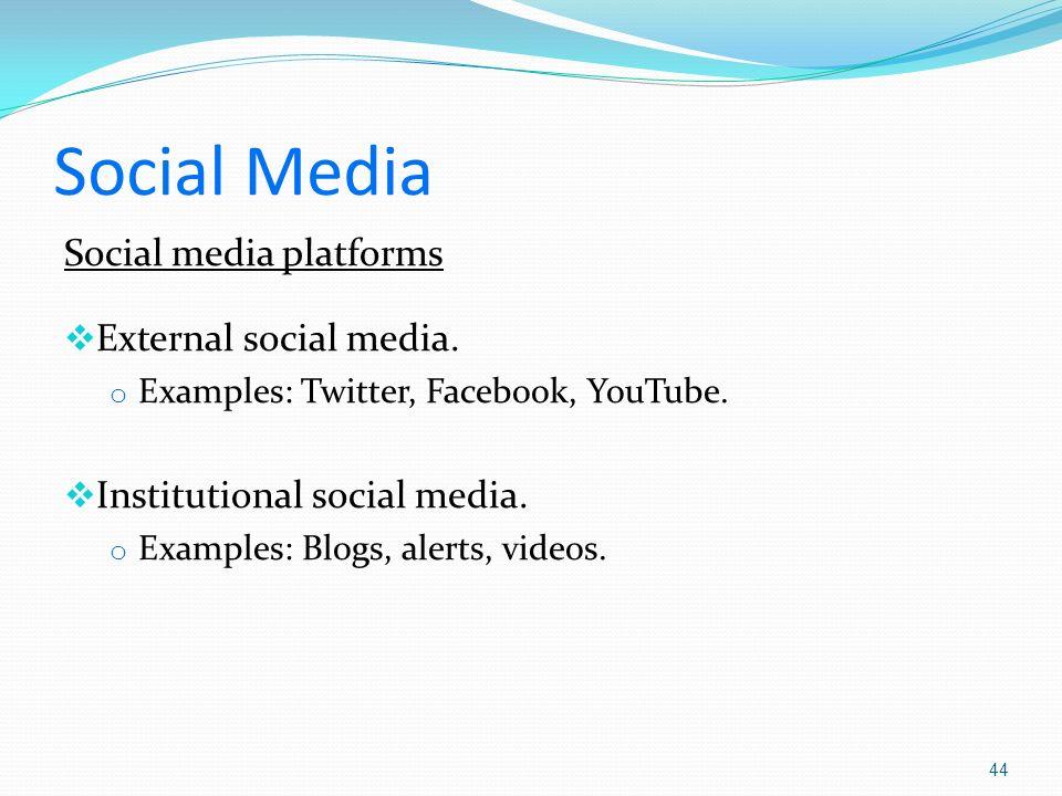Social Media Social media platforms External social media. o Examples: Twitter, Facebook, YouTube. Institutional social media. o Examples: Blogs, aler