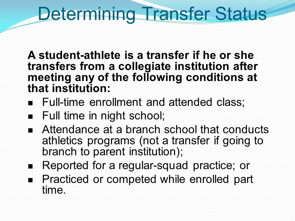Determining Transfer Status A student-athlete is a transfer if he or she transfers from a collegiate institution after meeting any of the following conditions at that institution: Full-time enrollment and attended class; Full time in night school; Attendance at a branch school that conducts athletics programs (not a transfer if going to branch to parent institution); Reported for a regular-squad practice; or Practiced or competed while enrolled part time.