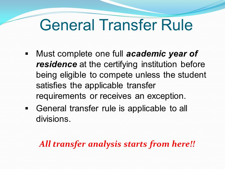 General Transfer Rule Must complete one full academic year of residence at the certifying institution before being eligible to compete unless the student satisfies the applicable transfer requirements or receives an exception.