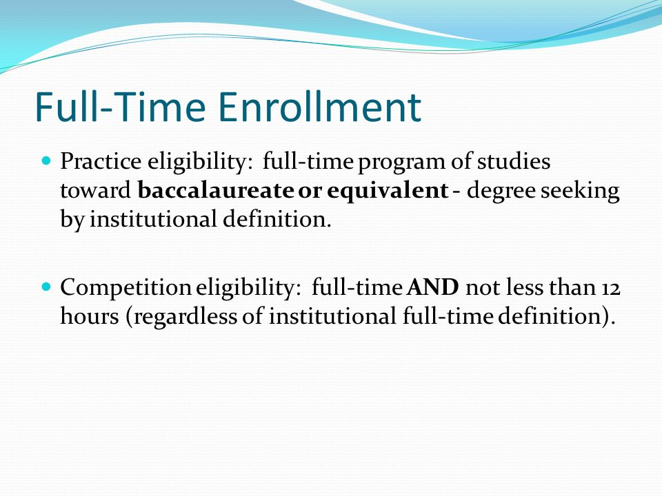 Practice eligibility: full-time program of studies toward baccalaureate or equivalent - degree seeking by institutional definition.