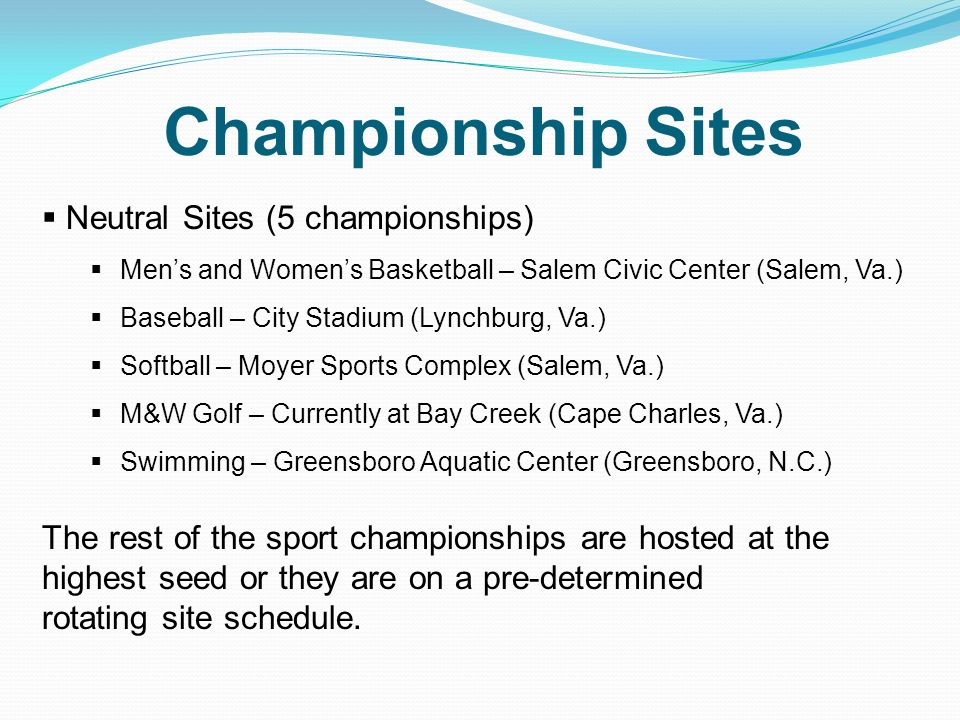 Championship Sites Neutral Sites (5 championships) Mens and Womens Basketball – Salem Civic Center (Salem, Va.) Baseball – City Stadium (Lynchburg, Va.) Softball – Moyer Sports Complex (Salem, Va.) M&W Golf – Currently at Bay Creek (Cape Charles, Va.) Swimming – Greensboro Aquatic Center (Greensboro, N.C.) The rest of the sport championships are hosted at the highest seed or they are on a pre-determined rotating site schedule.