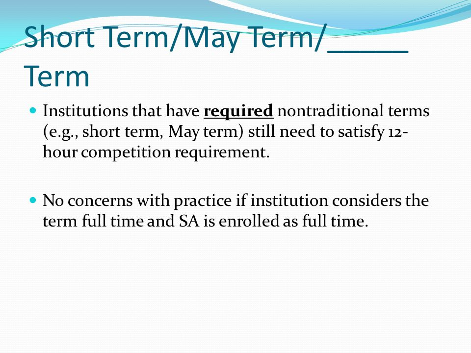 Institutions that have required nontraditional terms (e.g., short term, May term) still need to satisfy 12- hour competition requirement.