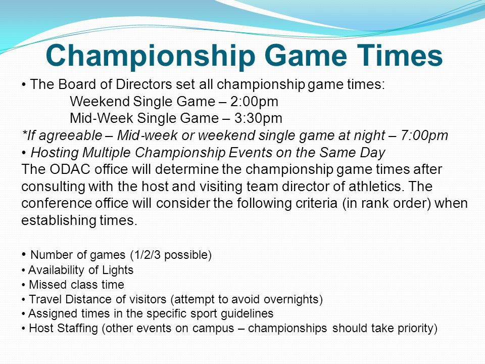 Championship Game Times The Board of Directors set all championship game times: Weekend Single Game – 2:00pm Mid Week Single Game – 3:30pm *If agreeable – Mid week or weekend single game at night – 7:00pm Hosting Multiple Championship Events on the Same Day The ODAC office will determine the championship game times after consulting with the host and visiting team director of athletics.