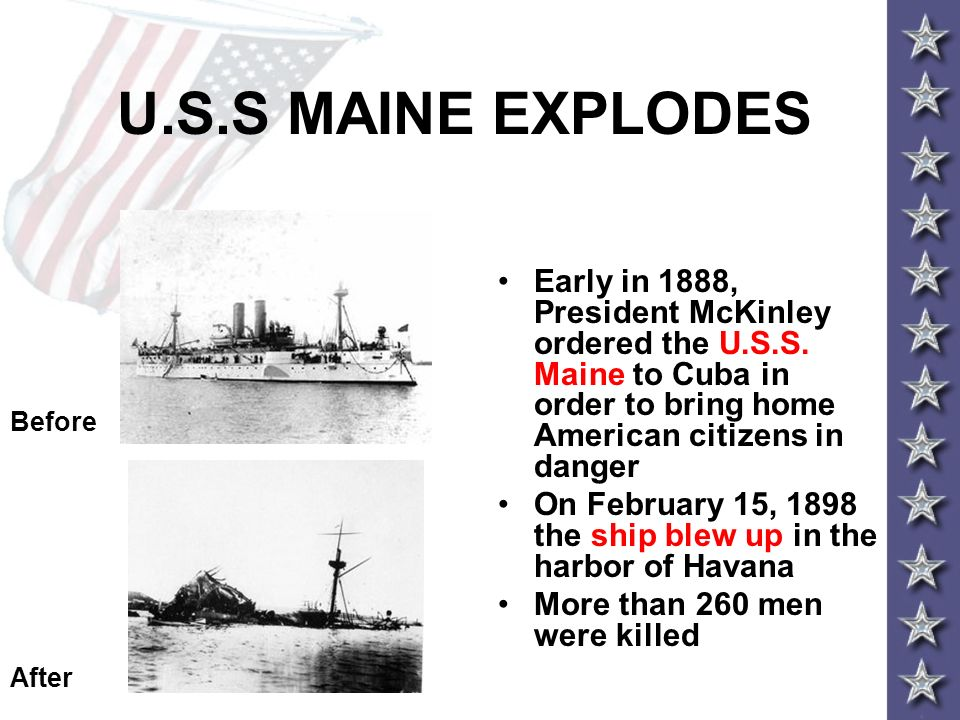 U.S.S MAINE EXPLODES Early in 1888, President McKinley ordered the U.S.S. Maine to Cuba in order to bring home American citizens in danger On February