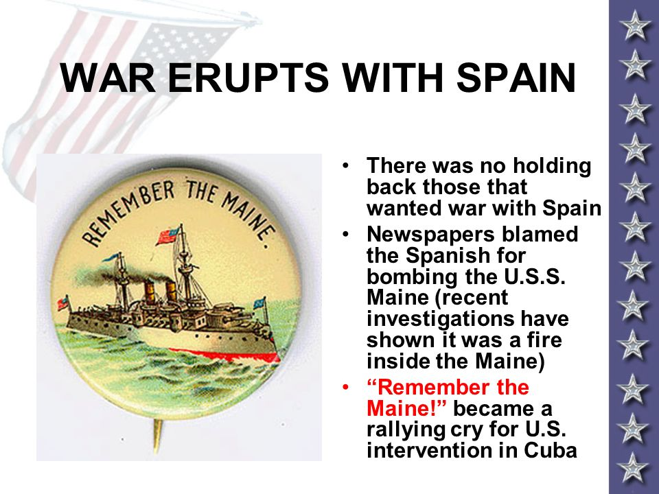 WAR ERUPTS WITH SPAIN There was no holding back those that wanted war with Spain Newspapers blamed the Spanish for bombing the U.S.S. Maine (recent in