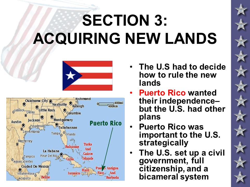 SECTION 3: ACQUIRING NEW LANDS The U.S had to decide how to rule the new lands Puerto Rico wanted their independence– but the U.S. had other plans Pue