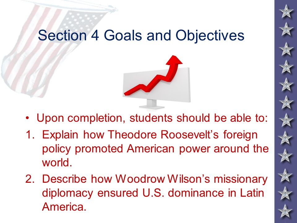 Section 4 Goals and Objectives Upon completion, students should be able to: 1.Explain how Theodore Roosevelts foreign policy promoted American power a
