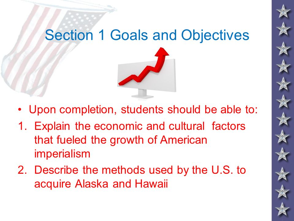 Section 1 Goals and Objectives Upon completion, students should be able to: 1.Explain the economic and cultural factors that fueled the growth of Amer