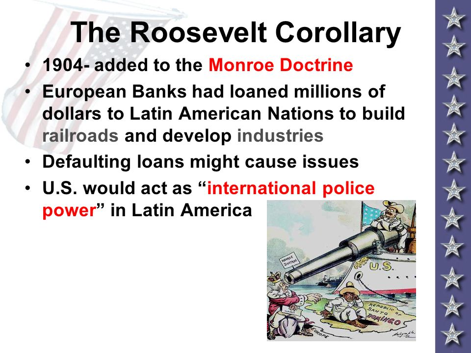 The Roosevelt Corollary 1904- added to the Monroe Doctrine European Banks had loaned millions of dollars to Latin American Nations to build railroads