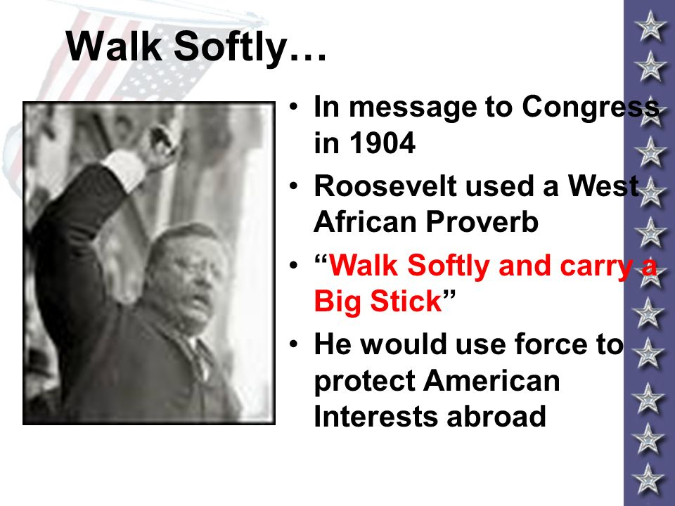 Walk Softly… In message to Congress in 1904 Roosevelt used a West African Proverb Walk Softly and carry a Big Stick He would use force to protect Amer