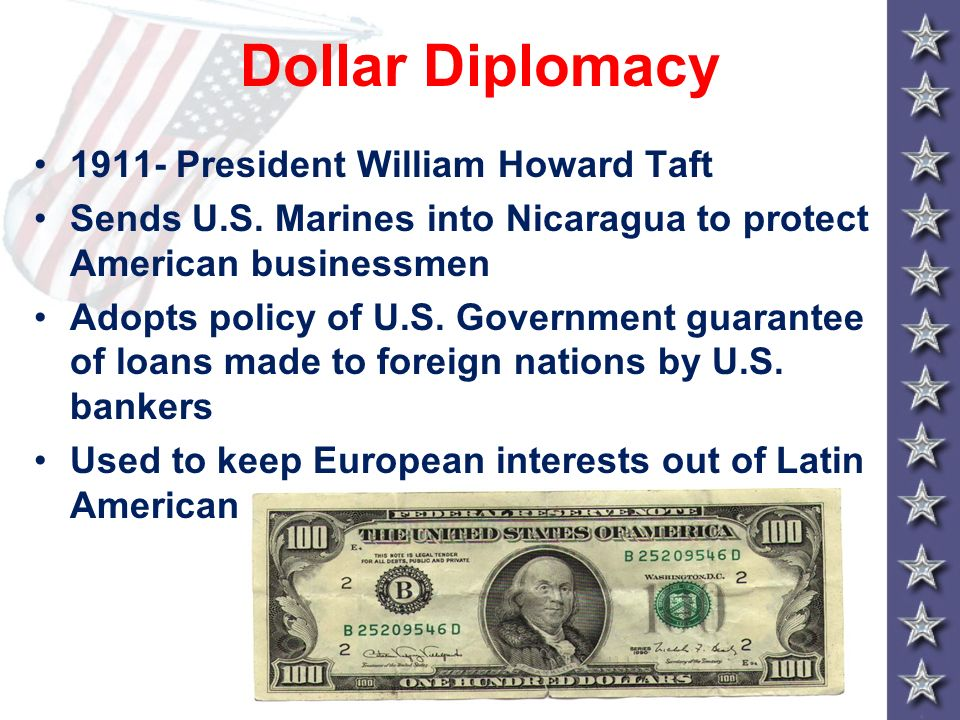 Dollar Diplomacy 1911- President William Howard Taft Sends U.S. Marines into Nicaragua to protect American businessmen Adopts policy of U.S. Governmen