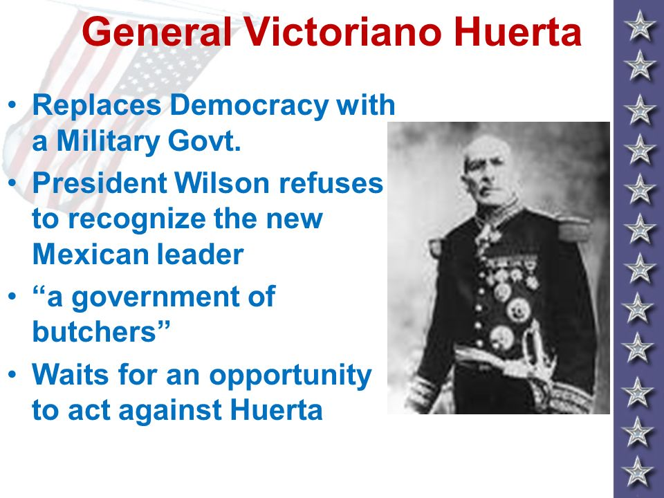 General Victoriano Huerta Replaces Democracy with a Military Govt. President Wilson refuses to recognize the new Mexican leader a government of butche
