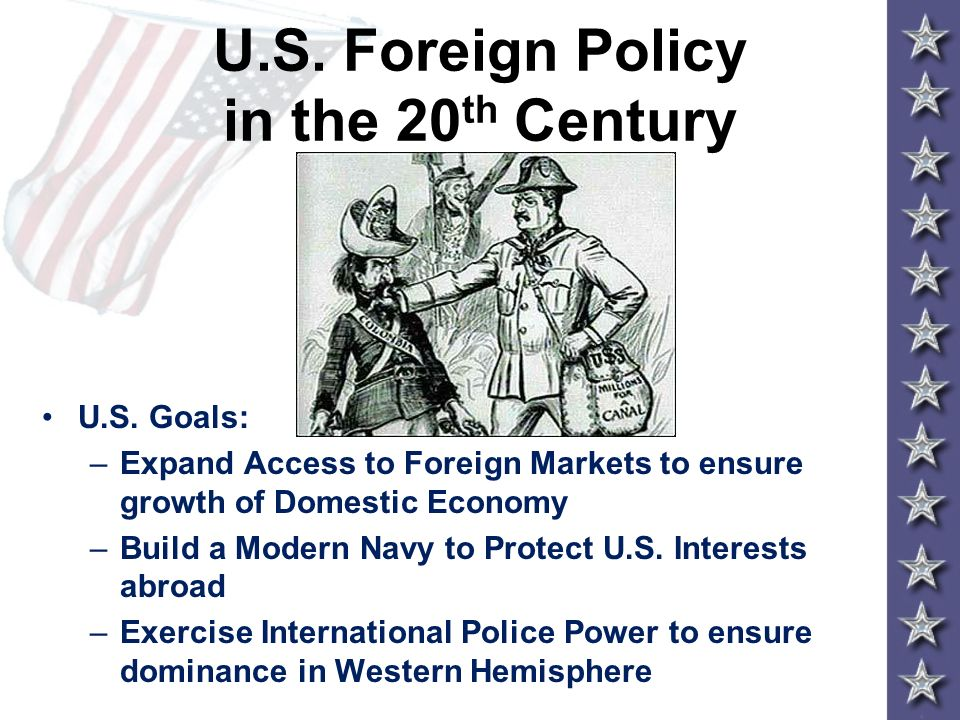 U.S. Foreign Policy in the 20 th Century U.S. Goals: –Expand Access to Foreign Markets to ensure growth of Domestic Economy –Build a Modern Navy to Pr