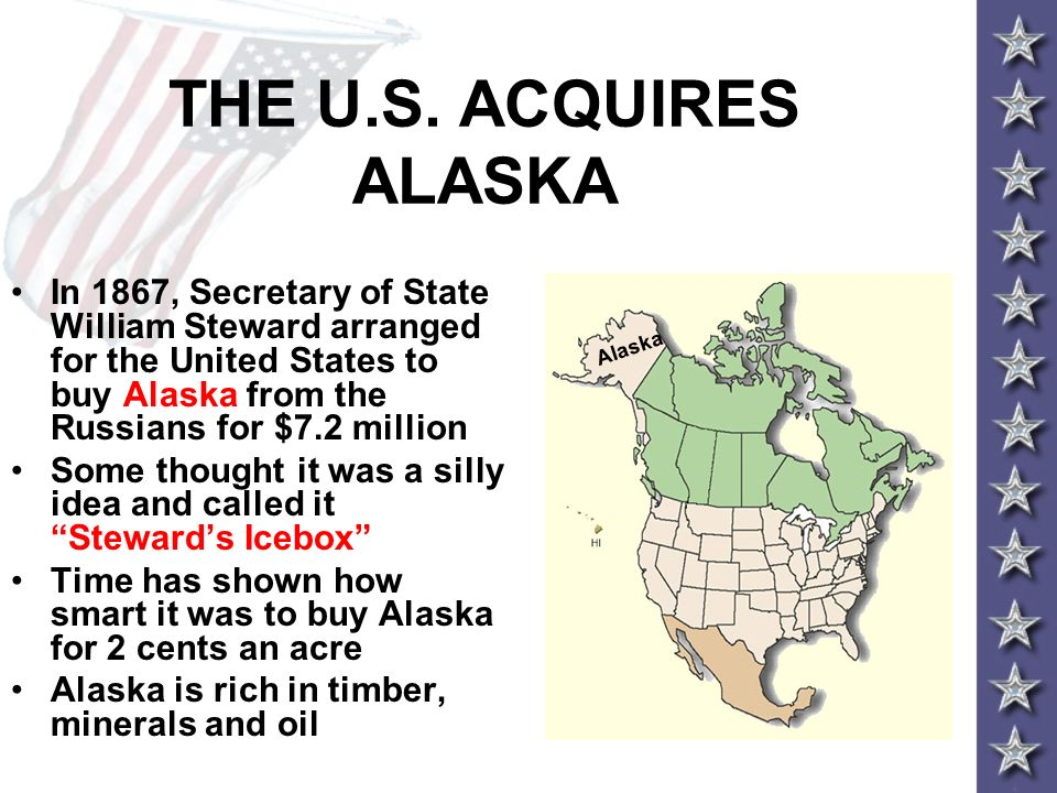 THE U.S. ACQUIRES ALASKA In 1867, Secretary of State William Steward arranged for the United States to buy Alaska from the Russians for $7.2 million S