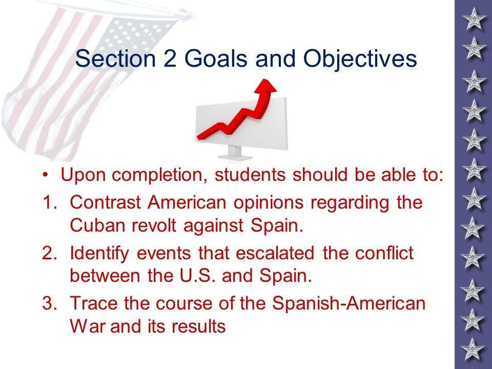 Section 2 Goals and Objectives Upon completion, students should be able to: 1.Contrast American opinions regarding the Cuban revolt against Spain. 2.I