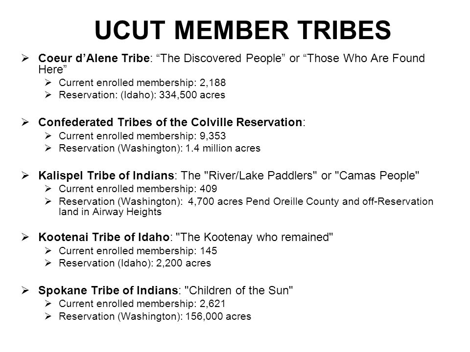 UCUT MEMBER TRIBES Coeur dAlene Tribe: The Discovered People or Those Who Are Found Here Current enrolled membership: 2,188 Reservation: (Idaho): 334,500 acres Confederated Tribes of the Colville Reservation: Current enrolled membership: 9,353 Reservation (Washington): 1.4 million acres Kalispel Tribe of Indians: The River/Lake Paddlers or Camas People Current enrolled membership: 409 Reservation (Washington): 4,700 acres Pend Oreille County and off-Reservation land in Airway Heights Kootenai Tribe of Idaho: The Kootenay who remained Current enrolled membership: 145 Reservation (Idaho): 2,200 acres Spokane Tribe of Indians: Children of the Sun Current enrolled membership: 2,621 Reservation (Washington): 156,000 acres
