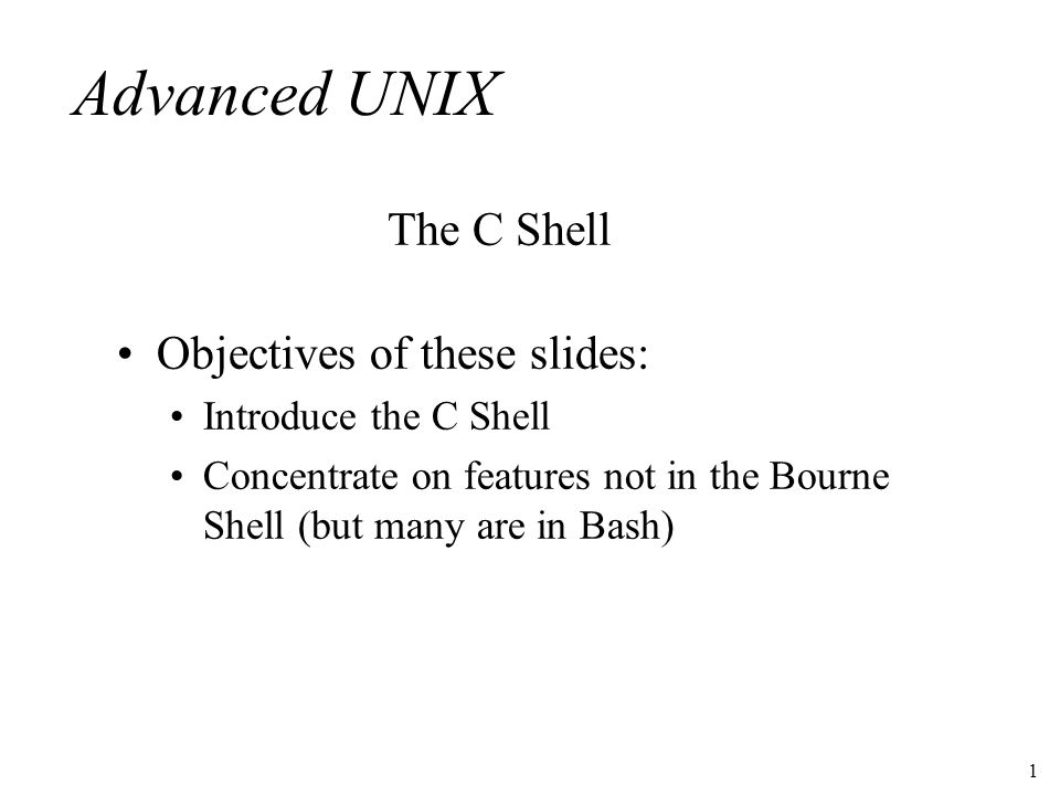 1 Advanced UNIX Objectives of these slides: Introduce the C Shell Concentrate on features not in the Bourne Shell (but many are in Bash) The C Shell
