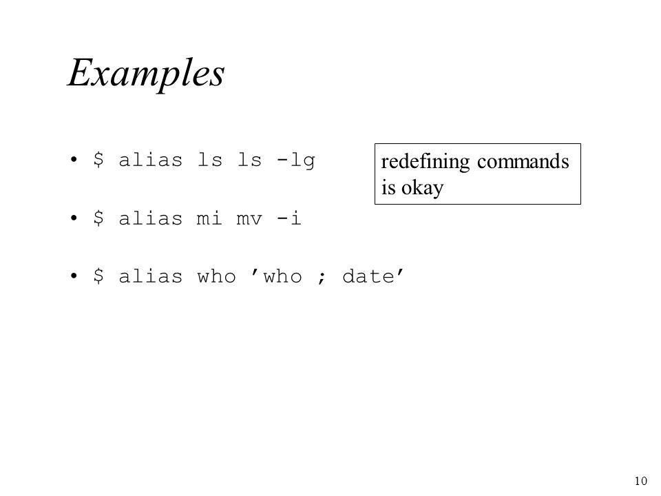 10 Examples $ alias ls ls -lg $ alias mi mv -i $ alias who who ; date redefining commands is okay