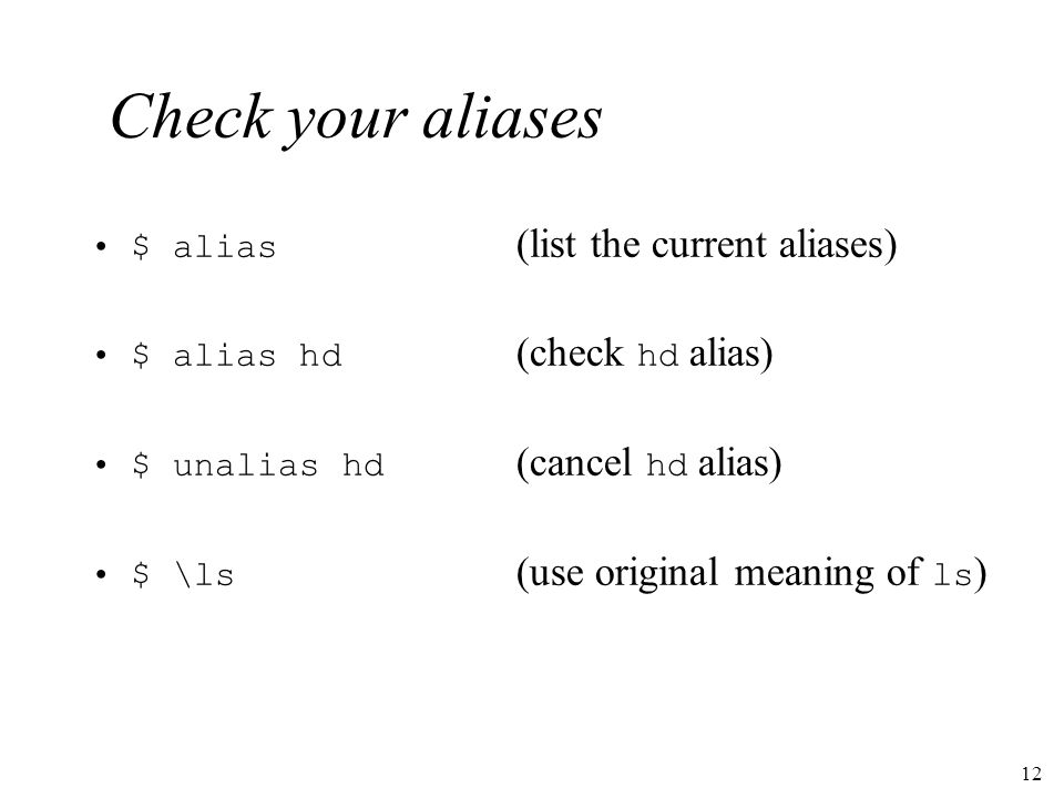 12 Check your aliases $ alias (list the current aliases) $ alias hd (check hd alias) $ unalias hd (cancel hd alias) $ \ls (use original meaning of ls )
