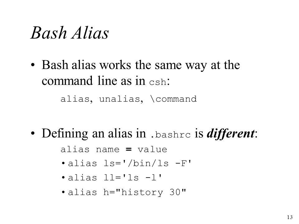 13 Bash Alias Bash alias works the same way at the command line as in csh : alias, unalias, \command Defining an alias in.bashrc is different: alias n