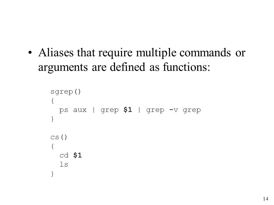 14 Aliases that require multiple commands or arguments are defined as functions: sgrep() { ps aux | grep $1 | grep -v grep } cs() { cd $1 ls }
