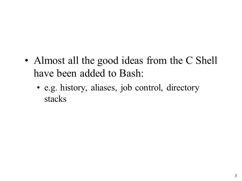 3 Almost all the good ideas from the C Shell have been added to Bash: e.g.