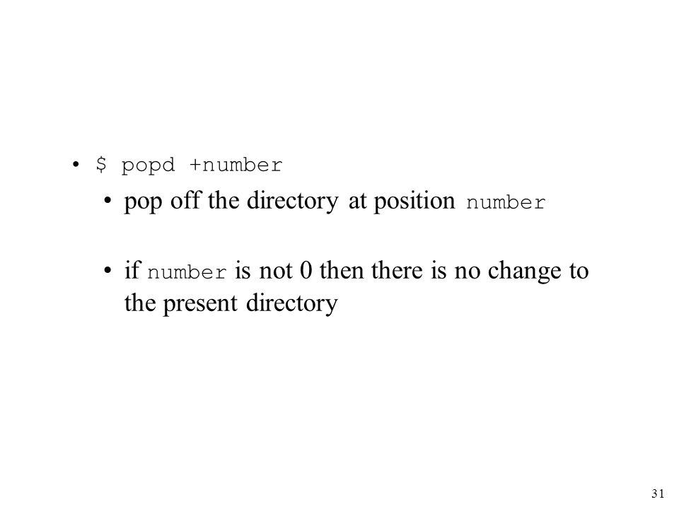 31 $ popd +number pop off the directory at position number if number is not 0 then there is no change to the present directory