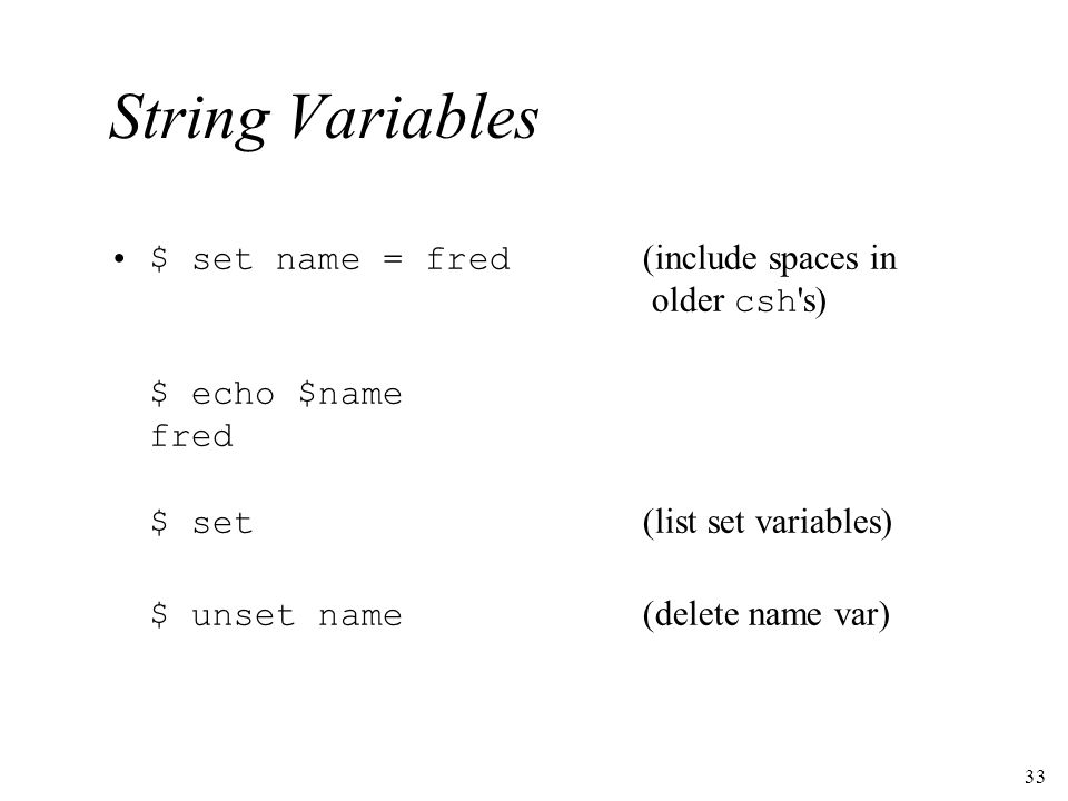 33 String Variables $ set name = fred (include spaces in older csh s) $ echo $name fred $ set (list set variables) $ unset name (delete name var)