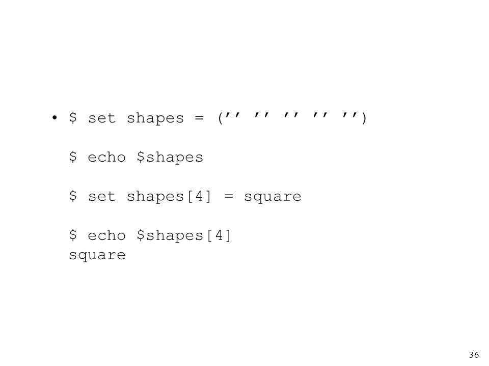 36 $ set shapes = ( ) $ echo $shapes $ set shapes[4] = square $ echo $shapes[4] square