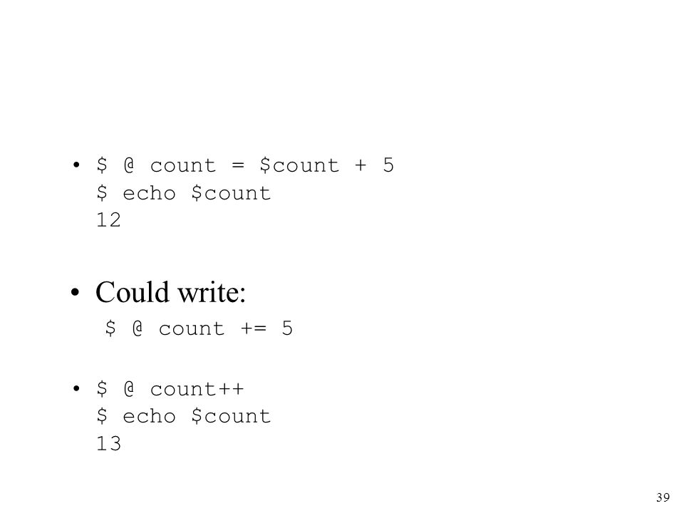 39 $ @ count = $count + 5 $ echo $count 12 Could write: $ @ count += 5 $ @ count++ $ echo $count 13