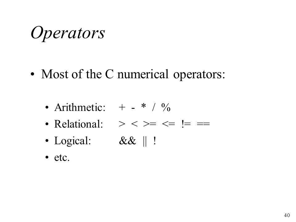 40 Operators Most of the C numerical operators: Arithmetic:+ - * / % Relational:> = <= != == Logical:&& || .
