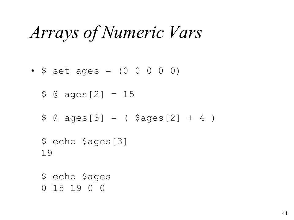 41 Arrays of Numeric Vars $ set ages = (0 0 0 0 0) $ @ ages[2] = 15 $ @ ages[3] = ( $ages[2] + 4 ) $ echo $ages[3] 19 $ echo $ages 0 15 19 0 0