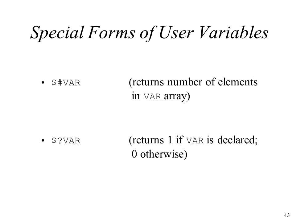43 Special Forms of User Variables $#VAR (returns number of elements in VAR array) $?VAR (returns 1 if VAR is declared; 0 otherwise)