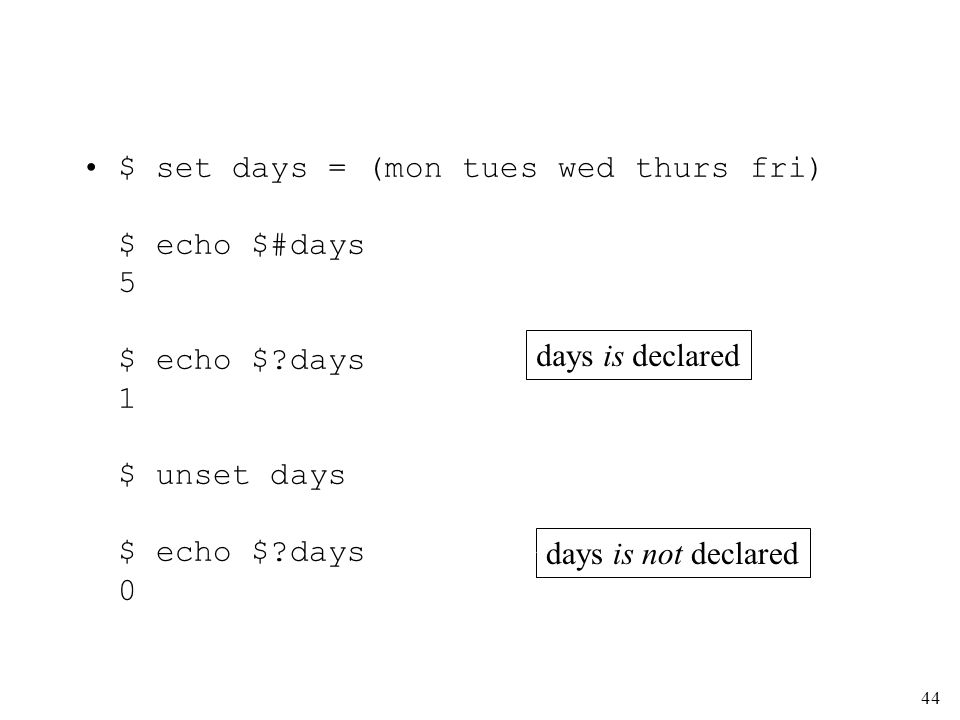 44 $ set days = (mon tues wed thurs fri) $ echo $#days 5 $ echo $ days 1 $ unset days $ echo $ days 0 days is declared days is not declared